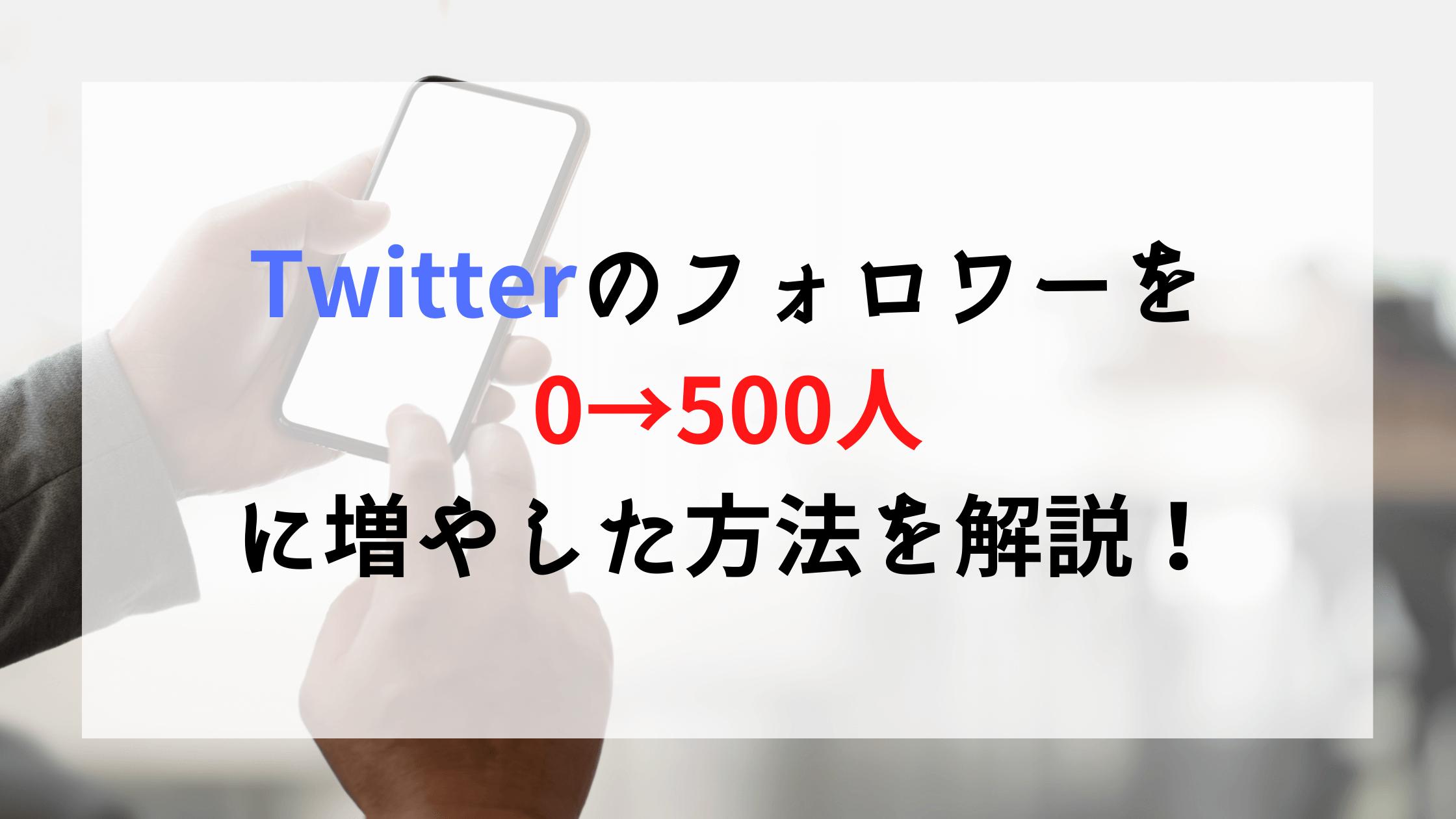 Twitterのフォロワーを0→500人に増やした方法を解説!